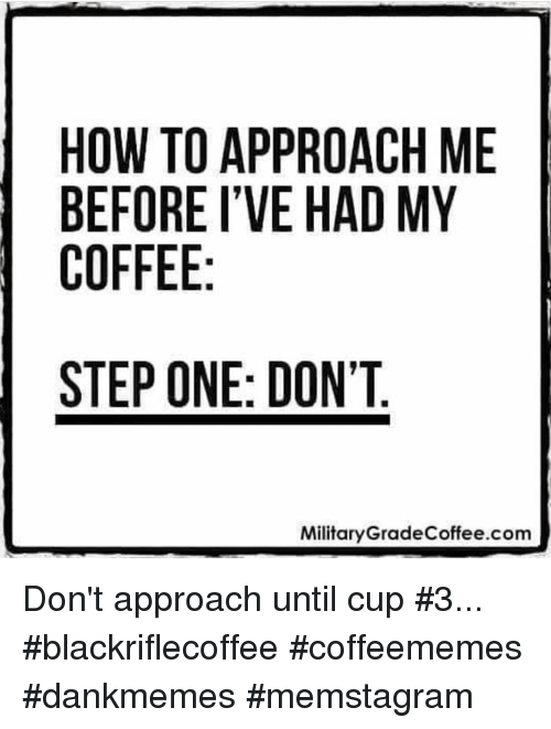 Coffee, How To, and How: HOW TO APPROACH ME  BEFORE I'VE HAD MY  COFFEE  STEP ONE: DON'T.  MilitaryGradeCoffee.com Don't approach until cup #3... #blackriflecoffee #coffeememes #dankmemes #memstagram