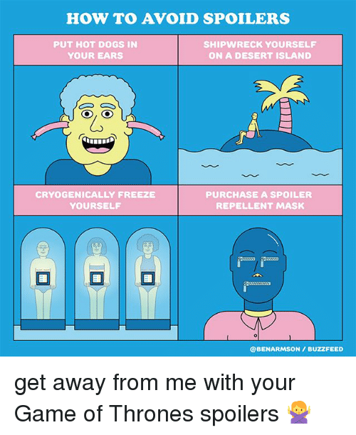 Dogs, Game of Thrones, and Memes: HOW TO AVOID SPOILERS  PUT HOT DOGS IN  YOUR EARS  SHIPWRECK YOURSELF  ON A DESERT ISLAND  CRYOGENICALLY FREEZE  YOURSELF  PURCHASE A SPOILER  REPELLENT MASK  @BENARMSON/ BUZZFEED get away from me with your Game of Thrones spoilers 🙅