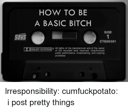 Basic Bitch, Bitch, and Tumblr: HOW TO BE  A BASIC BITCH  SIDE  says  CTG00391  All rights of the manfacturer and of the owne  of the recorded work served Uauhorized  public performance, broadcasting and copying  prohibited  DOLBY SYSTEM lrresponsibility:  cumfuckpotato:    ♔ i post pretty things ♔