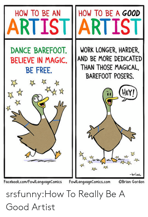 Facebook, Tumblr, and Blog: HOW TO BE AN  HOW TO BE A GOOD  ARTIST ARTIST  DANCE BAREFOOT.IWORK LONGER, HARDER,  BELIEVE IN MAGIC, AND BE MORE DEDICATED  THAN THOSE MAGICAL,  BE FREE.  BAREFOOT POSERS.  HEY!  似  -brian  Facebook.com/FowLanguageComics FowlanguageComics.com OBrian Gordon srsfunny:How To Really Be A Good Artist