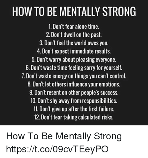 Being Alone, Energy, and Memes: HOW TO BE MENTALLY STRONG  1. Don't fear alone time.  2. Don't dwell on the past  3. Don't feel the world owes you.  4. Don't expect immediate results.  . Don t worry about pleasing everyone.  6. Don't waste time feeling sorry for yourself.  7. Don't waste energy on things you can't control  8. Don't let others influence your emotions.  9. Don't resent on other people's success.  10. Don't shy away from responsibilities.  11. Don't give up after the first failure  12. Don't fear taking calculated risks. How To Be Mentally Strong https://t.co/09cvTEeyPO