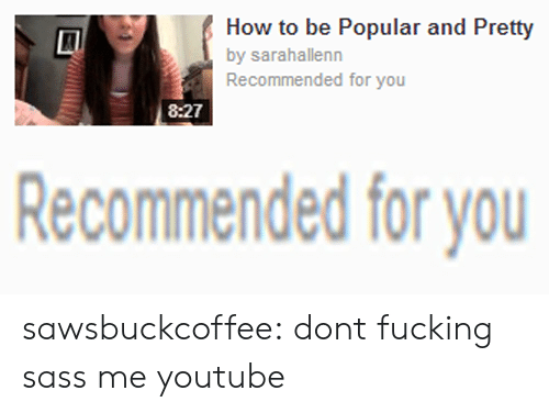 Fucking, Target, and Tumblr: How to be Popular and Pretty  by sarahallenn  Recommended for you  8:27   Recommended for you sawsbuckcoffee: dont fucking sass me youtube