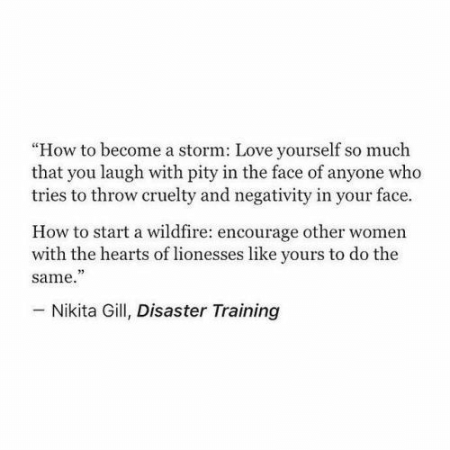 "Love, Hearts, and How To: ""How to become a storm: Love yourself so much  that you laugh with pity in the face of anyone who  tries to throw cruelty and negativity in your face.  How to start a wildfire: encourage other women  with the hearts of lionesses like yours to do the  same.""  73  Nikita Gill, Disaster Training"