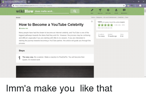 Anaconda, Click, and Internet: How to Become a YouTube Celeb  a https://www.wikihow.com/Become-a-YouTube-Celebrity  wikiHow  does mafia work.  EDIT  HELP US  EXPLORE  LOG IN  MESSAGES  Article  Home Categories Arts and Entertainment» Celebrities> Fame  100% of readers found this article helpful  How to Become a YouTube Celebrity  A lotta votes-100%  Author Info  Click a star to add your vote  Many people have had the dream to become an Internet celebrity, and YouTube is one of the  biggest pathways towards the fame that they wish for. However, the process may be confusing  and difficult, especially if you are starting with little to no viewers. If you are interested in  starting the journey towards becoming a YouTube partner, this article will guide you through the  process  Co-authors:  Updated:  16 weeks ago  Views  Too many  A lot  Steps  The easy way. Be a wamen. Make a reaction to PewDiePie. You will become their  Queen, it's honest work