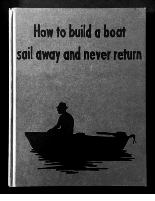 How to Build a Boat Sail Away and Never Return | Meme on me.me