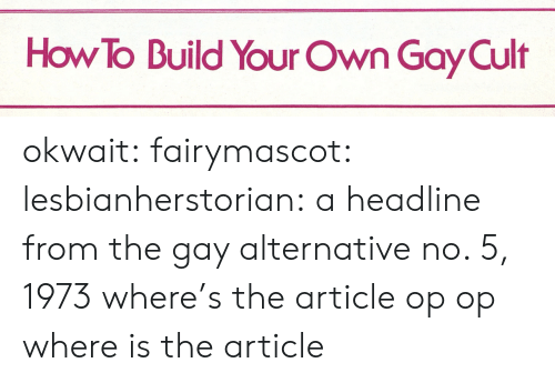 Target, Tumblr, and Blog: How To Build Your Own Gay Cult okwait: fairymascot:  lesbianherstorian:  a headline from the gay alternative no. 5, 1973  where's the article op  op where is the article