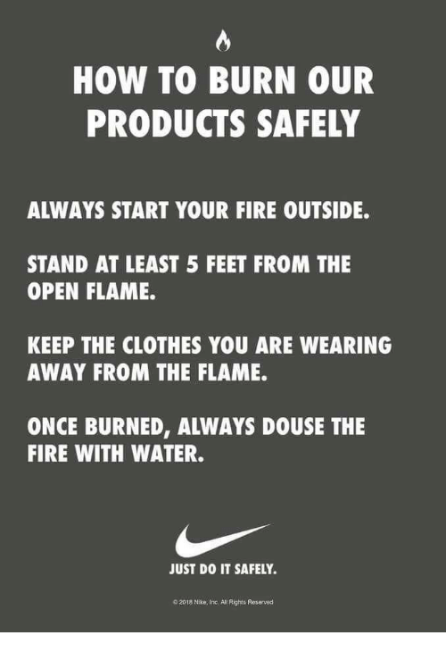 Clothes, Fire, and Just Do It: HOW TO BURN OUR  PRODUCTS SAFELY  ALWAYS START YOUR FIRE OUTSIDE.  STAND AT LEAST 5 FEET FROM THE  OPEN FLAME  KEEP THE CLOTHES YOU ARE WEARING  AWAY FROM THE FLAME.  ONCE BURNED, ALWAYS DOUSE THE  FIRE WITH WATER.  JUST DO IT SAFELY.  2018 Nike, Inc All Rights Roserved