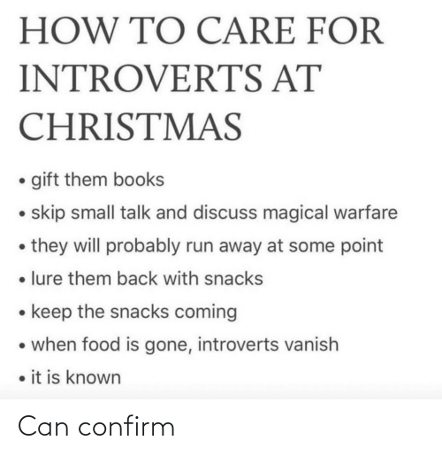 Books, Christmas, and Food: HOW TO CARE FOR  INTROVERTS AT  CHRISTMAS  • gift them books  • skip small talk and discuss magical warfare  • they will probably run away at some point  • lure them back with snacks  • keep the snacks coming  • when food is gone, introverts vanish  • it is known Can confirm