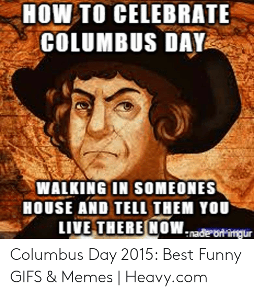 HOW TO CELEBRATE COLUMBUS DAY WALKING IN SOMEONES HOUSE AND TELL THEM YOU  LIVE THERE NOWade Otingur Columbus Day 2015 Best Funny GIFS & Memes |  Heavycom | Funny Meme on ME.ME