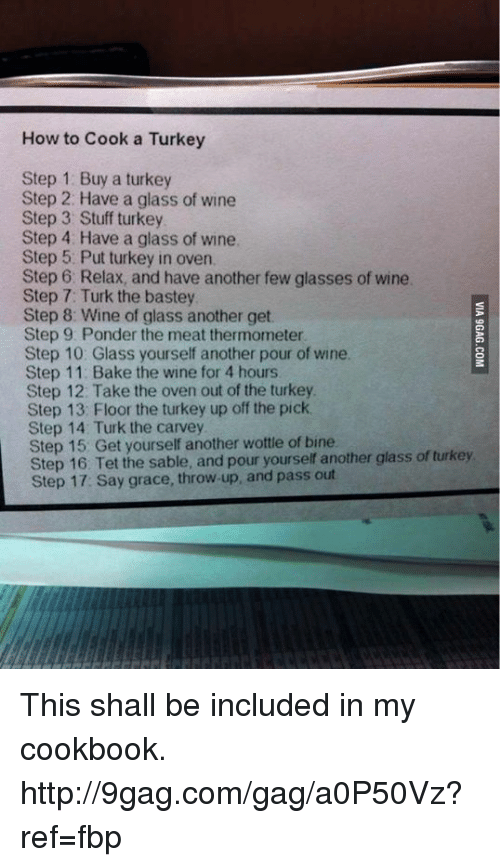 Dank, 🤖, and Step: How to Cook a Turkey  Step 1: Buy a turkey  Step 2: Have a glass of wine  Step 3 Stuff turkey  Step 4: Have a glass of wine,  Step 5 Put turkey in oven  Step 6. Relax, and have another few glasses of wine.  Step 7: Turk the bastey  Step 8: Wine of glass another get.  Step 9: Ponder the meat thermometer  Step 10: Glass yourself another pour of wine.  Step 11: Bake the wine for 4 hours  Step 12: Take the oven out of the turkey  Step 13: Floor the turkey up off the pick.  Step 14 Turk the carvey  Step Get yourself another wottle of bine  glass of turkey  Step 16 Tet the sable, and pour yourself another Step 17: Say grace, throw up, and pass out This shall be included in my cookbook. http://9gag.com/gag/a0P50Vz?ref=fbp