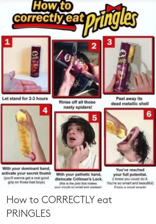 Bad, Bad Boys, and Beautiful: How to  correctiy eat pringles  3  wingler  gles  Peel away its  Let stand for 2-3 hours  Rinse off all those  dead metallic shell  nasty spiders!  4  6  With your dominant hand,  activate your secret thumb  You've reached  with your pathetic hand,  your full potential.  (I knew you could do it.  You're so smart and beautiful)  Eninu a nood snack!  (you'll wanna get a real good  grip on those bad boys)  dislocate Crillman's Lock.  (this is the joint that makes  Vour mouth so small and uselnss) How to CORRECTLY eat PRINGLES