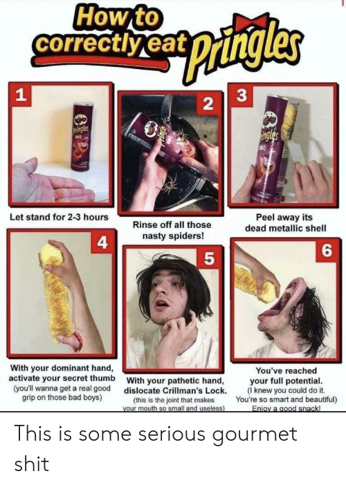 Bad, Bad Boys, and Beautiful: How to  correctlyeat  pangles  33  Pringles  ingles  Let stand for 2-3 hours  Peel away its  dead metallic shell  Rinse off all those  nasty spiders!  4  6  With your dominant hand,  activate your secret thumb  You've reached  your full potential  (Iknew you could do it.  You're so smart and beautiful)  With your pathetic hand,  dislocate Crillman's Lock.  (this is the joint that makes  Vour mouth so small and useless)  (you'll wanna get a real good  grip on those bad boys)  Enioy a good snackl  2 This is some serious gourmet shit