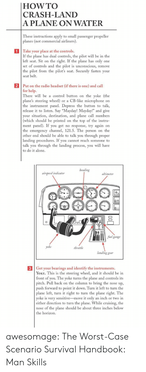 "Being Alone, Radio, and The Worst: |HOW TO  CRASH-LAND  A PLANE ON WATER  These instructions apply to small passenger propeller  planes (not commercial airliners).  1 Take your place at the controls.  If the plane has dual controls, the pilot will be in the  left seat. Sit on the right. If the plane has only one  set of controls and the pilot is unconscious, remove  the pilot from the pilot's seat. Securely fasten your  seat belt.  2 Put on the radio headset (if there is one) and call  for help.  There will be a control button on the yoke (the  plane's steering wheel) or a CB-like microphone on  the instrument panel. Depress the button to talk  release it to listen. Say ""Mayday! Mayday!"" and give  your situation, destination, and plane call numbers  (which should be printed on the top of the instru-  ment panel). If you get no response, try again on  the emergency channel, 121.5. The person on the  other end should be able to talk you through proper  landing procedures. If you cannot reach someone to  talk you through the landing process, you will have  to do it alone.   beading  airspeed indicator  altimeter  fuel gauge  yoke  throttle  landing gear  3 Get your bearings and identify the instruments.  YOKE. This is the steering wheel, and it should be in  front of you. The yoke turns the plane and controls its  pitch. Pull back on the column to bring the nose up,  push forward to point it down. Turn it left to turn the  plane left, turn it right to turn the plane right. The  yoke is very sensitive-move it only an inch or two in  either direction to turn the plane. While cruising, the  nose of the plane should be about three inches below  the horizon.  ф awesomage:  The Worst-Case Scenario Survival Handbook: Man Skills"