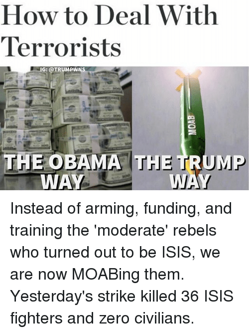 Isis, Memes, and Obama: How to Deal With  Terrorists  NG: @TRUMPW  THE OBAMA TH  TRUMP  WA Instead of arming, funding, and training the 'moderate' rebels who turned out to be ISIS, we are now MOABing them. Yesterday's strike killed 36 ISIS fighters and zero civilians.