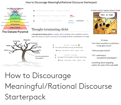"""Children, Logic, and Starter Packs: How to Discourage Meaningful/Rational Discourse Starterpack  Central Point Refutation  explicitiyutes the coral point  Refutation  finds mistakes andplainhy using citations  If other party's opinion doesn't hold  Comment removed by moderator  3 hours ago (25 children)  Counter-Argument  contradicts backegip with reasoning and/oreporting evidence  Contradiction  THIS IS FINE.  e Comment deleted by user  4 hours ago (2 children)  u/  states the opposing case with little or no supporting evidence  -6 points · 3 hours ago (2 children)  POSTS  COMMENTS  Tone Response  critical to the tone of another without attacking the substance of their argument  Ad Hominem  attacks another's characteristics or authority but not the substance of their argument  Name-Calling  Thought-terminating cliché  sounds similar to this: you are an ass hat  The Debate Pyramid  A thought-terminating cliché is a saying, often a tautology, that is repeated in order to  relieve the stress of cognitive dissonance by avoiding all further consideration of a matter.  If it does  Metaphysics  Epistemology  """"turn back now/don't scroll down,  it only gets worse""""  -Cosmology  321 points · 3 hours ago  Logic  Realism  Ethics  Theology  + For some real salt: sort by controversial.  Idealism  Reply Give Award Share Report Save  """"inb4 post gets locked""""  Aesthetics  Etc.  95 points · 1 hour ago  """"ITT:x defenders/  sympathizers/apologists""""  the only perspective  + No need. This thread is a fuckin' salt mine.  that matters  Reply Give Award Share Report Save  something about brigading,  and/or the state of the subreddit How to Discourage Meaningful/Rational Discourse Starterpack"""