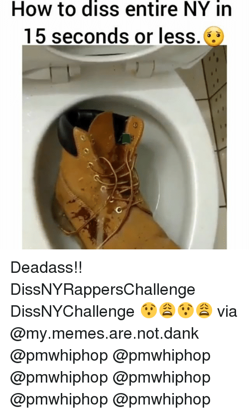 Dank, Diss, and Memes: How to diss entire NY in  15 seconds or less. .3 Deadass!! DissNYRappersChallenge DissNYChallenge 😯😩😯😩 via @my.memes.are.not.dank @pmwhiphop @pmwhiphop @pmwhiphop @pmwhiphop @pmwhiphop @pmwhiphop