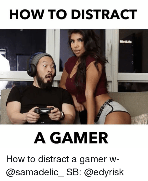 Memes, How To, and 🤖: HOW TO DISTRACT  MetLife  A GAMER How to distract a gamer w- @samadelic_ SB: @edyrisk