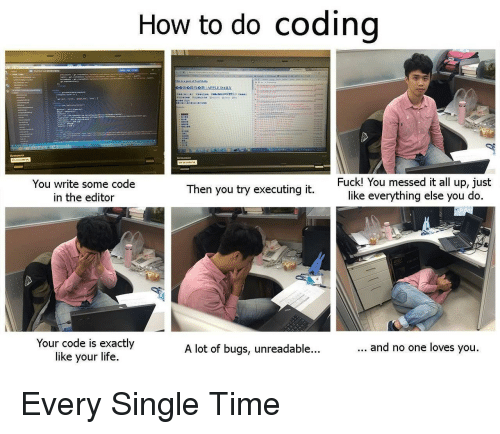 Life, How To, and Time: How to do codino  You write some code  in the editor  Fuck! You messed it all up, just  like everything else you do  Then you try executing it  Your code is exactly  like your life  A lot of bugs, unreadable...  and no one loves you Every Single Time