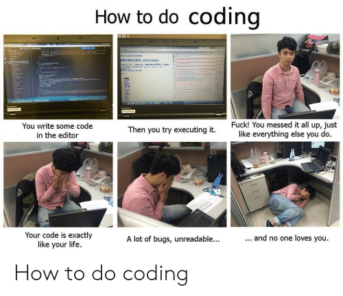 Life, How To, and How: How to do codino  You write some code  in the editor  Fuck! You messed it all up, just  like everything else you do  Then you try executing it  Your code is exactly  like your life  A lot of bugs, unreadable...  and no one loves you How to do coding