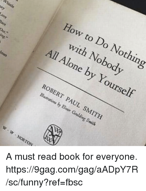 9gag, Being Alone, and Dank: How to Do Nothing  with Nobod  All Alone by Yourself  Whistle  Out  ROBERT PAUL SMITH  Mastr  ations by Biner Goulding Smith  W- W No  lp,  W NORTON A must read book for everyone. https://9gag.com/gag/aADpY7R/sc/funny?ref=fbsc