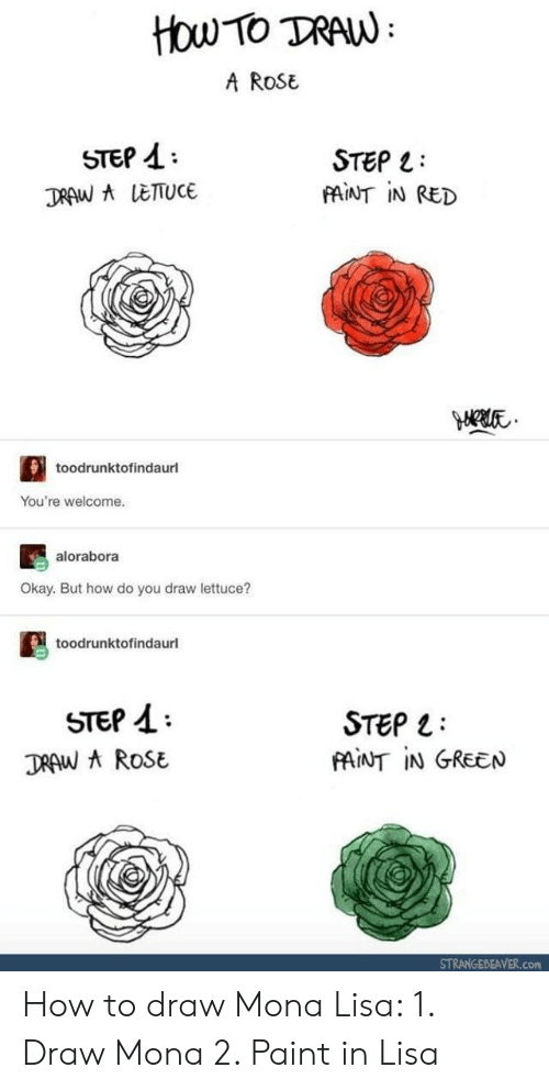Mona Lisa, How To, and Okay: HOw TO DRAW  A RoSE  STEP A  DRAW LETUCE  STEP L  MİNT İN RED  toodrunktofindaurl  You're welcome.  alorabora  Okay. But how do you draw lettuce?  toodrunktofindaurl  STEP 1  DRAW ROSE  STEP 1:  PAINT IN GREEN  STRANGEBEAVER.com How to draw Mona Lisa: 1. Draw Mona 2. Paint in Lisa