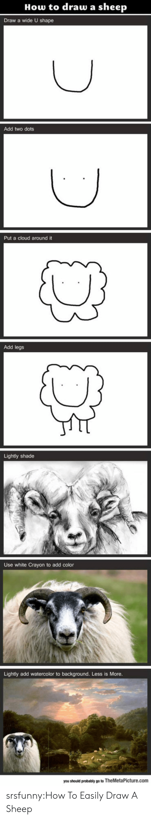 Shade, Tumblr, and Blog: How to draw a sheep  Draw a wide U shape  Add two dots  Put a cloud around it  Add legs  Lightly shade  Use white Crayon to add color  Lightly add watercolor to background. Less is More  you should probably go to TheMetaPicture.com srsfunny:How To Easily Draw A Sheep