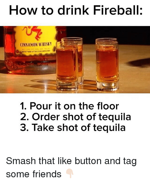 How To Drink Fireball Cinnamon Whisky 1 Pour It On The Floor 2 Order