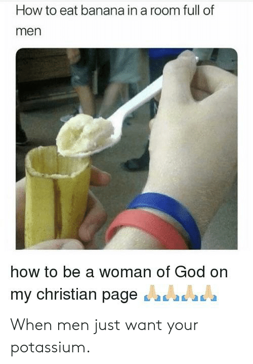 God, Reddit, and Banana: How to eat banana in a room full of  men  how to be a woman of God on  my christian pageas When men just want your potassium.