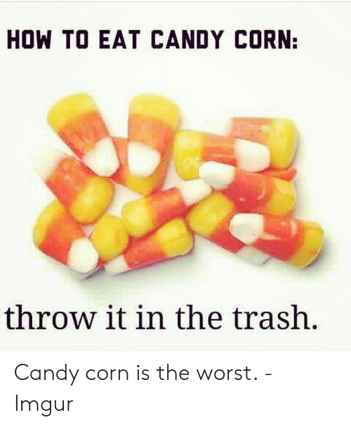 How To Eat Candy Corn Throw It In The Trash Candy Meme On Me Me