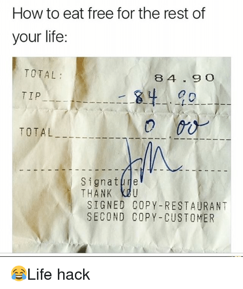 Life, Memes, and Free: How to eat free for the rest of  your life:  TOTAL  8 4.9 O  TIP  TOTAL  Signatpne  THANK KOU  SIGNED COPY-RESTAURANT  SECOND COPY -CUSTOMER 😂Life hack