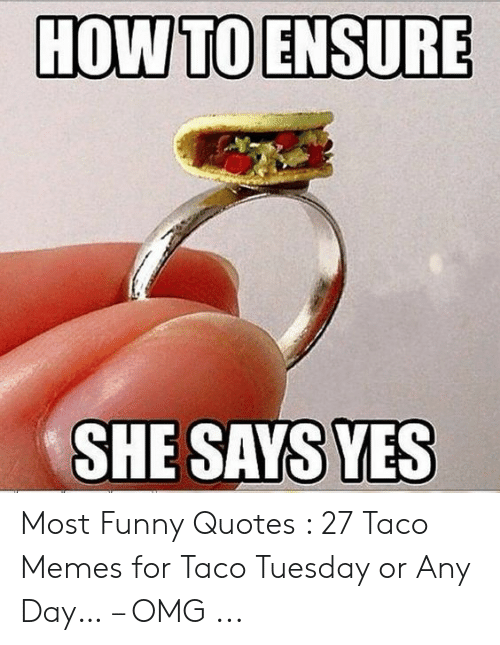 HOW TO ENSURE SHE SAYS YES Most Funny Quotes 27 Taco Memes ...