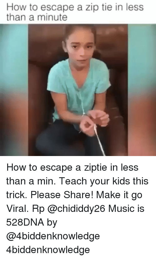 Memes, Music, and How To: How to escape a zip tie in less  than a minute How to escape a ziptie in less than a min. Teach your kids this trick. Please Share! Make it go Viral. Rp @chididdy26 Music is 528DNA by @4biddenknowledge 4biddenknowledge