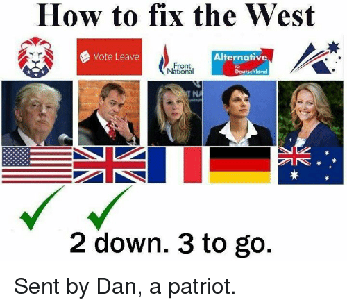 Memes, Patriotic, and Patriotism: How to fix the West  Vote Leave  Alternative  Front  Deutschland  National  2 down. 3 to go Sent by Dan, a patriot.