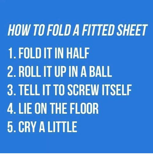 crying dank and ups how to folda fitted sheet 1 folditin half 2 rollit up in a ball 3 tell it to screw itself 4 lie on the floor 5 cry a little - How To Fold Fitted Sheets