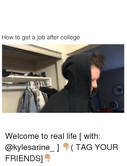 College, Friends, and Life: How to get a job after college Welcome to real life [ with: @kylesarine_ ] 👇🏽( TAG YOUR FRIENDS]👇🏽