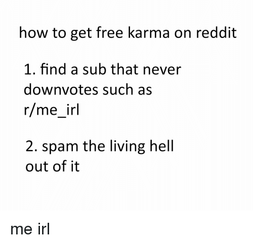 Karma, Irl, and Me IRL: how to get free karma on reddit  1. find a sub that never  down votes such as  r/me irl  2. spam the living hell  out of it me irl