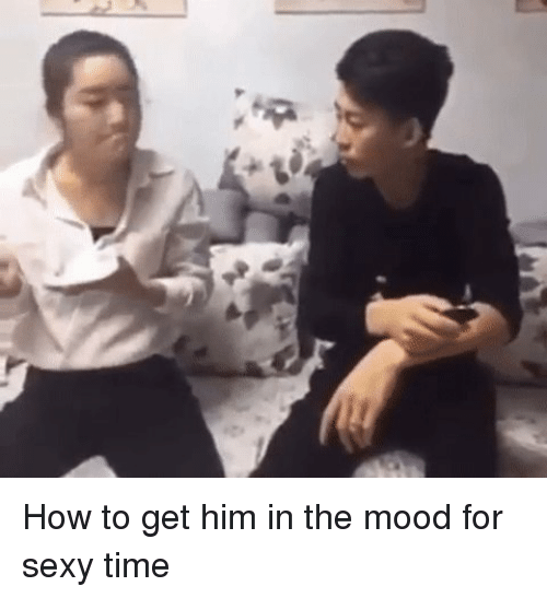 How To Get Him In The Mood For Sexy Time Mood Meme On Meme