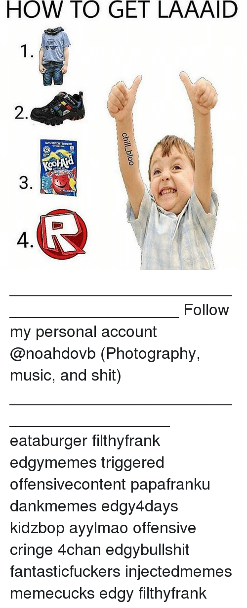 Memes, Music, and 🤖: HOW TO GET LAAAID  2  4  chill-bloo  l  3 ____________________________________________ Follow my personal account @noahdovb (Photography, music, and shit) ___________________________________________ eataburger filthyfrank edgymemes triggered offensivecontent papafranku dankmemes edgy4days kidzbop ayylmao offensive cringe 4chan edgybullshit fantasticfuckers injectedmemes memecucks edgy filthyfrank