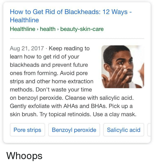 Future, Home, and How To: How to Get Rid of Blackheads: 12 Ways  Healthline  Healthline health beauty-skin-care  Aug 21, 2017 Keep reading to  learn how to get rid of your  blackheads and prevent future  ones from forming. Avoid pore  strips and other home extraction  methods. Don't waste your time  on benzoyl peroxide. Cleanse with salicylic acid.  Gently exfoliate with AHAs and BHAs. Pick up a  skin brush. Try topical retinoids. Use a clay mask.  Pore strips Benzoyl peroxide Scylic acid