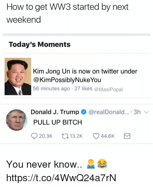 Bitch, Kim Jong-Un, and Twitter: How to get WW3 started by next  weekend  Today's Moments  Kim Jong Un is now on twitter under  @KimPossiblyNukeYou  56 minutes ago 27 likes @MasiPopal  Donald J. Trump@realDonald....3h  PULL UP BITCH  20.3K  13.2K  44.6K You never know.. 🤷‍♂️😂 https://t.co/4WwQ24a7rN