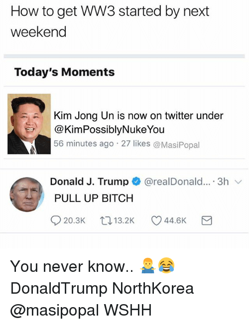 Bitch, Kim Jong-Un, and Memes: How to get WW3 started by next  weekend  Today's Moments  Kim Jong Un is now on twitter under  @KimPossiblyNukeYou  56 minutes ago 27 likes @MasiPopal  Donald J. Trump + @realDonald...-3h 、  PULL UP BITCH You never know.. 🤷‍♂️😂 DonaldTrump NorthKorea @masipopal WSHH