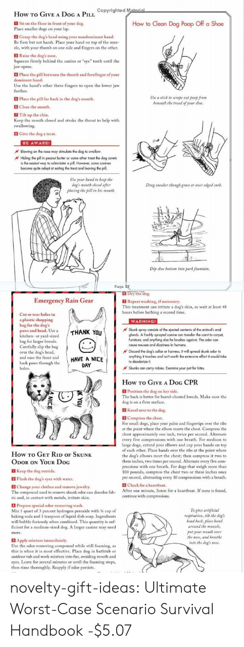 """Animals, Clothes, and Dogs: How TO GIVEA DoG A PIL opyrighted Material  Sit on the floor in front of your dog.  Place smaller dogs on your lap.  How to Clean Dog Poop Off a Shoe  2 Grasp the dog's head using your nondominant hand.  Be firm but not harsh. Place your hand on top of the muz-  zle, with your thumb on one side and fingers on the other.  3 Raise the dog's nose.  Squeeze firmly behind the canine or """"eye"""" teeth until the  jaw opens  Place the pill between the thumb and forefinger of your  dominant hand.  Use the hand's other three fingers to open the lower jaw  further.  Use a stick to scrape out poop from  beneath the tread of your shoe.  5 Place the pill far back in the dog's mouth.  Close the mouth.  Tilt up the chin.  Keep the mouth closed and stroke the throat to help with  swallowing.  BGive the dog a treat.  BE AWARE!  Blowing on the nose may stimulate the dog to swallow.  Hiding the pill in peanut butter or some other treat the dog covets  is the easiest way to administer a pill However, some canines  become quite adept at eating the treat and leaving the pill.  Use your band to keep the  dog's mouth closed after  placing the pill in bis mouth.  Drag sneaker though grass or over edged curb.  Dip shoe bottom into park fountain  Page 27   Dry the dog.  Emergency Rain Gear  7 Repeat washing, if necessary.  This treatment can irritate a dog's skin, so wait at least 48  hours before bathing a second time.  Cut or tear holes in  a plastic shopping  bag for the dog's  paws and head. Use a  kitchen- or yard-sized  bag for larger breeds.  Carefully slip the bag  over the dog's head,  and ease the front and  WARNING!  Skunk spray consists of the ejected contents of the animal's anal  glands. A freshly sprayed canine can transfer the scent to carpet  furniture, and anything else he brushes against. The odor can  cause nausea and dizziness in humans.  THANK YOU  Discard the dog's collar or harness. It will spread skunk odor to  anything it touches and isn't wor"""