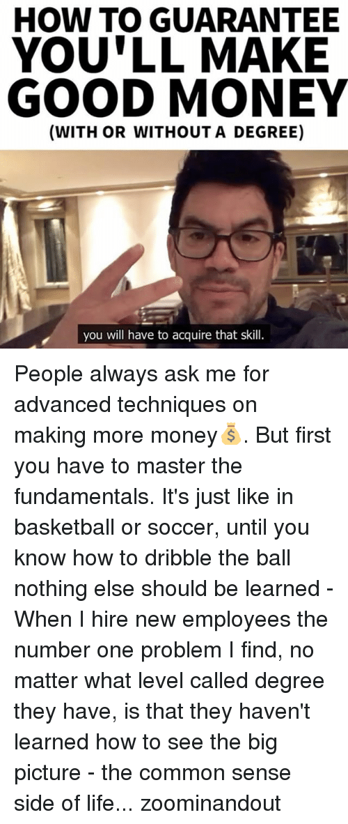 Basketball, Memes, and Soccer: HOW TO GUARANTEE  YOULL MAKE  GOOD MONEY  (WITH OR WITHOUT A DEGREE)  you will have to acquire that skill. People always ask me for advanced techniques on making more money💰. But first you have to master the fundamentals. It's just like in basketball or soccer, until you know how to dribble the ball nothing else should be learned - When I hire new employees the number one problem I find, no matter what level called degree they have, is that they haven't learned how to see the big picture - the common sense side of life... zoominandout
