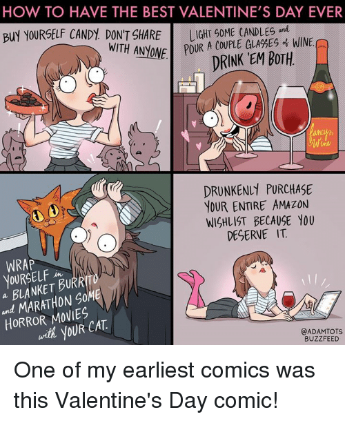 Memes, Drunken, and Drunkenness: HOW TO HAVE THE BEST VALENTINE'S DAY EVER  BUY YOURSELF CANDY DON'T SHARE  GLA%ES WINE.  WITH ANyONE POUR A COUPLE DRINK EM BOTH  DRUNKEN PURCHASE  YOUR ENTIRE AMAZON  WISHLIST BECAUSE YOU  DESERVE IT  WRAP  YOURSELF  BURR  a MARATHON SOME  HORROR with yOUR CAT  @ADAM TOTS  BUZZFEED One of my earliest comics was this Valentine's Day comic!