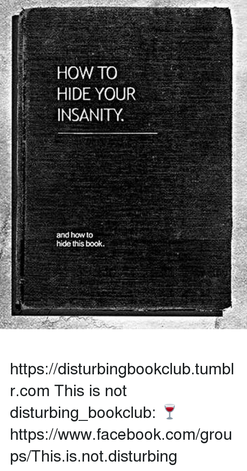 Facebook, Memes, and Tumblr: HOW TO  HIDE YOUR  INSANITY  and howto  hide this book. ✞✞✞ https://disturbingbookclub.tumblr.com  This is not disturbing_bookclub: 🍷 https://www.facebook.com/groups/This.is.not.disturbing