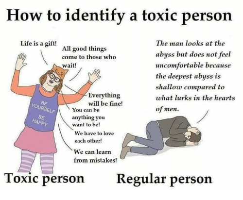 Life, Love, and Memes: How to identify a toxic person  The man looks at the  abyss but does not feel  uncomfortable because  the deepest abyss is  shallow compared to  what lurks in the hearts  of men  Life is a gift!  All good things  come to those who  wait!  Everything  will be fine!  BE  YOURSELF  You Ccan be  anything you  want to be!  BE  We have to love  each other!  We can learn  from mistakes!  Toxic person  Regular per  son