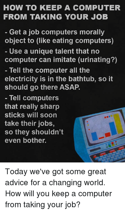 Advice, Computers, and Memes: HOW TO KEEP A COMPUTER  FROM TAKING YOUR JOB  Get a job computers morally  object to (like eating computers)  Use a unique talent that no  computer can imitate (urinating?)  Tell the computer all the  electricity is in the bathtub, so it  should go there ASAP.  Tell computers  that really sharp  Sticks WIll Soon  take their jobs,  so they shouldn't  even bother. Today we've got some great advice for a changing world.  How will you keep a computer from taking your job?
