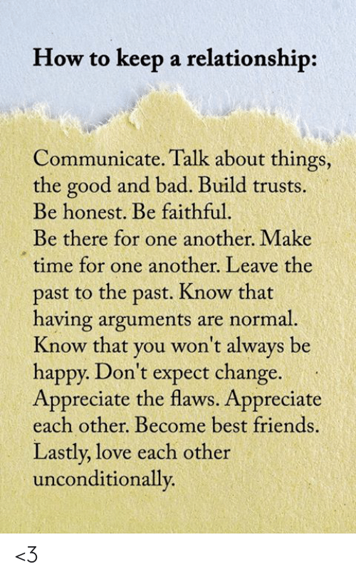 Bad, Friends, and Love: How to keep a relationship:  Communicate. Talk about things,  the good and bad. Build trusts.  Be honest. Be faithful.  Be there for one another. Make  time for one another. Leave the  past to the past. Know that  having arguments are normal.  Know that you won't always be  happy. Don't expect change.  Appreciate the flaws. Appreciate  each other. Become best friends.  Lastly, love each other  unconditionally. <3