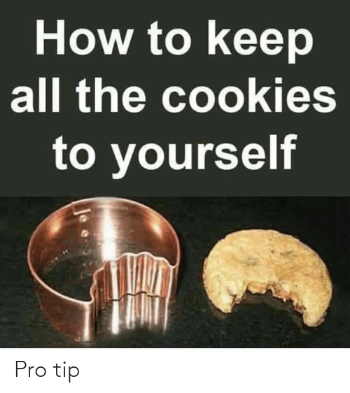 Cookies, How To, and Pro: How to keep  all the cookies  to yourself Pro tip
