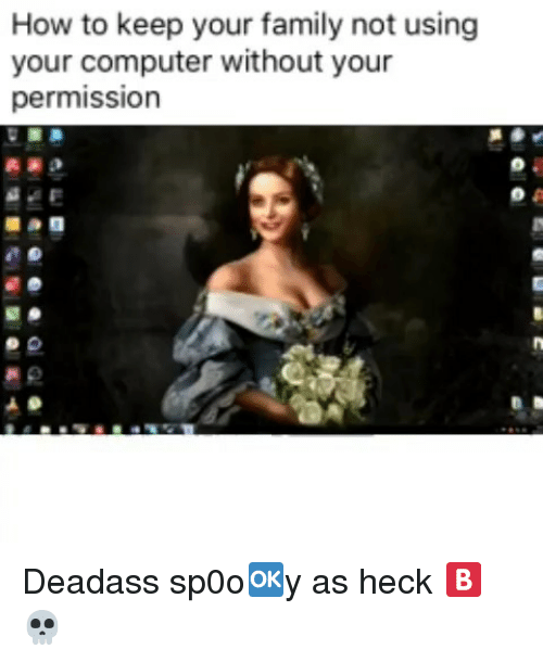 Family, Memes, and Computer: How to keep your family not using  your computer without your  permission Deadass sp0o🆗️y as heck 🅱️ 💀